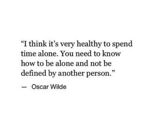 """need-to-know: """"I think it's very healthy to spend  time alone. You need to know  how to be alone and not be  defined by another person.""""  - c  Oscar Wilde"""