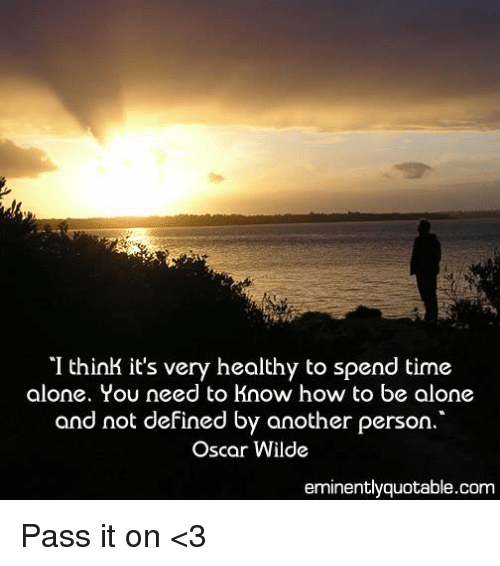 Definately: I think it's very healthy to spend time  alone. You need to know how to be alone  and not defined by another person  Oscar Wilde  eminently quotable com Pass it on <3