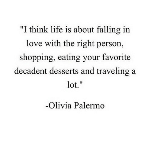 "olivia: ""I think life is about falling in  love with the right person,  shopping, eating your favorite  decadent desserts and traveling a  lot.""  Olivia Palermo"