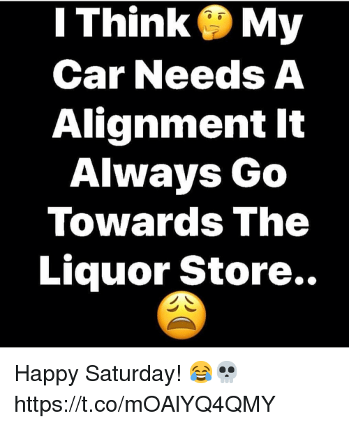 Happy, Liquor Store, and Car: I Think My  Car Needs A  Alignment It  Always Go  Towards The  Liquor Store.. Happy Saturday! 😂💀 https://t.co/mOAlYQ4QMY