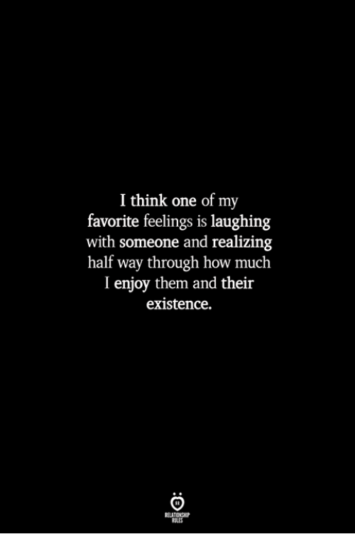 How, One, and Think: I think one of my  favorite feelings is laughing  with someone and realizing  half way through how much  I enjoy them and their  existence.  ILES