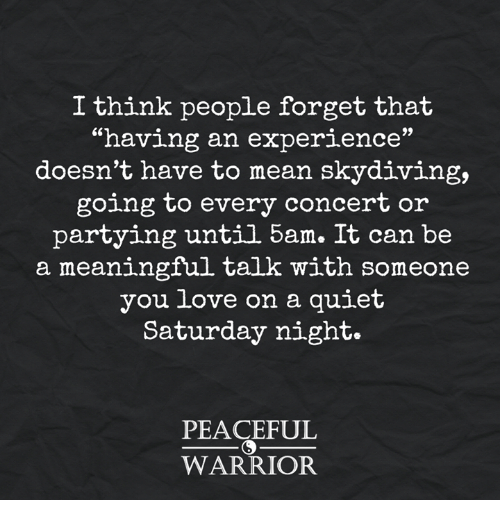 """skydive: I think people forget that  """"having an experience""""  doesn't have to mean skydiving,  going to every concert or  partying until 5am. It can be  a meaningful talk with someone  you love on a quiet  Saturday night.  PEACEFUL  WARRIOR"""