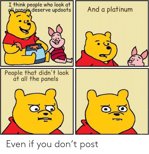 deserve: I think people who look at  panels deserve updoots  And a platinum  People that didn't look  at all the panels Even if you don't post