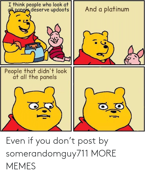 deserve: I think people who look at  panels deserve updoots  And a platinum  People that didn't look  at all the panels Even if you don't post by somerandomguy711 MORE MEMES