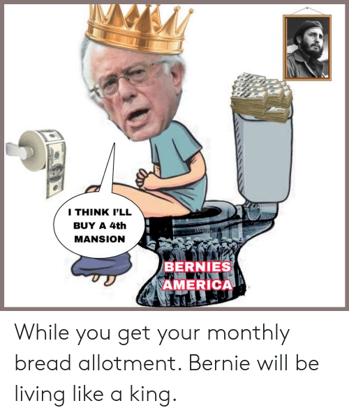 America, Living, and Bernie: I THINK P'LL  BUY A 4th  MANSION  BERNIES  AMERICA While you get your monthly bread allotment. Bernie will be living like a king.