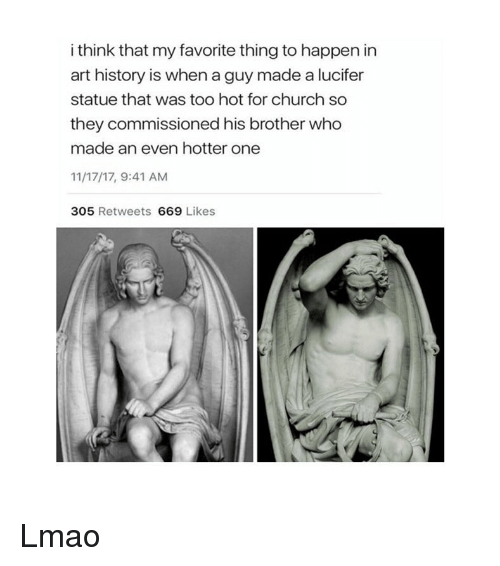 art history: i think that my favorite thing to happen in  art history is when a guy made a lucifer  statue that was too hot for church so  they commissioned his brother who  made an even hotter one  11/17/17, 9:41 AM  305 Retweets 669 Likes Lmao