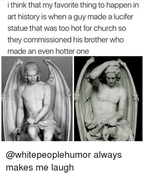 art history: i think that my favorite thing to happen in  art history is when a guy made a lucifer  statue that was too hot for church so  they commissioned his brother who  made an even hotter one @whitepeoplehumor always makes me laugh