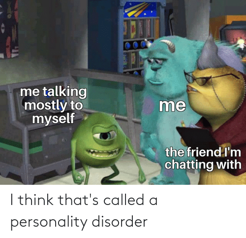 called: I think that's called a personality disorder