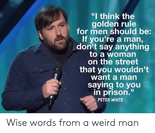 "Weird, Prison, and White: ""I think the  golden rule  for men should be:  If you're a man,  don't say anything  to a woman  on the street  that you wouldn't  want a man  saying to you  in prison.""  PETER WHITE Wise words from a weird man"