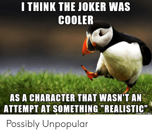 "cooler: I THINK THE JOKER WAS  COOLER  AS A CHARACTER THAT WASN'T AN  ATTEMPT AT SOMETHING ""REALISTIC  maoe on imgur Possibly Unpopular"