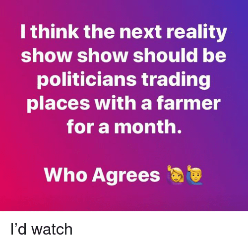 Trading Places: I think the next reality  show show should be  politicians trading  places with a farmer  for a month.  Who Agrees I'd watch