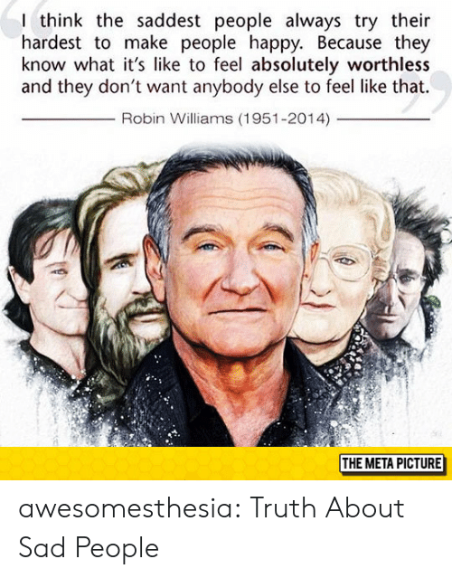 Robin Williams: I think the saddest people always try their  hardest to make people happy. Because they  know what it's like to feel absolutely worthless  and they don't want anybody else to feel like that.  Robin Williams (1951-2014)  THE META PICTURE awesomesthesia:  Truth About Sad People
