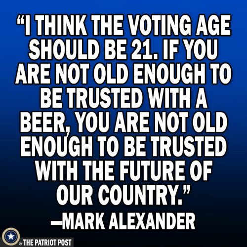 """Beer, Future, and Memes: """"I THINK  THE VOTING AGE  SHOULD BE 21, IF YOU  ARE NOT OLD ENOUGH TO  BE TRUSTED WITH A  BEER, YOU ARE NOT OLD  ENOUGH TO BE TRUSTED  WITH THE FUTURE OF  OUR COUNTRY""""  -MARK ALEXANDER  THE PATRIOT POST"""