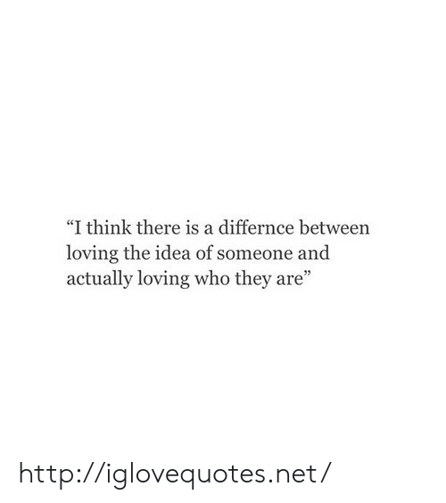 """Http, Idea, and Net: """"I think there is a differnce between  loving the idea of someone and  actually loving who they are"""" http://iglovequotes.net/"""