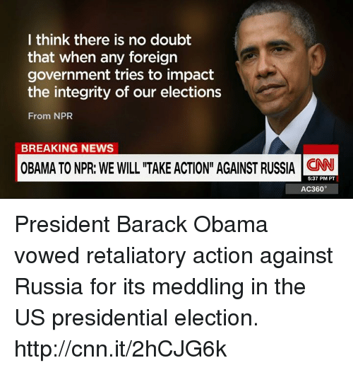 "presidential elections: I think there is no doubt  that when any foreign  government tries to impact  the integrity of our elections  From NPR  BREAKING NEWS  OBAMA TONPR: WE WILL ""TAKE ACTION"" AGAINST RUSSIA  CNN  5:37 PM PT  AC360° President Barack Obama vowed retaliatory action against Russia for its meddling in the US presidential election. http://cnn.it/2hCJG6k"