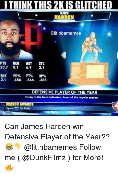 clits: I THINK THIS 2KISGLITCHED  AM  HARDEN  Clit.nlbamemes  PTS REB  AST  STL  20.7 8.1  6.9  2.1  BLK  FG% FT%  3P%  2.1  .456  846  368  DEFENSIVE PLAYER OF THE YEAR  Given to the best defensive player of the regular season.  SEASON AWARDS  Ruess for Help Can James Harden win Defensive Player of the Year??😂👇 @lit.nbamemes Follow me ( @DunkFilmz ) for More! 🔥