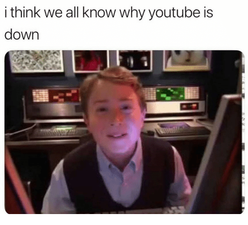 youtube.com, Down, and Why: i think we all know why youtube is  down