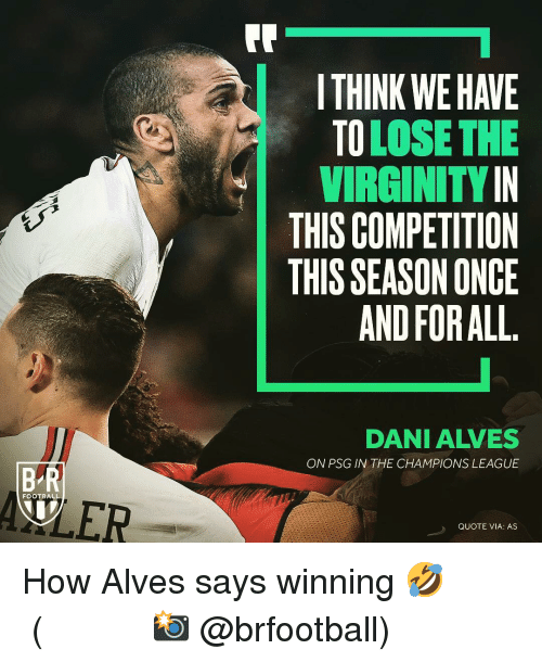 Football, Memes, and Champions League: I THINK WE HAVE  TOLOSE THE  VIRGINITYIN  THIS COMPETITION  THIS SEASON ONCE  AND FOR ALL  DANI ALVES  ON PSG IN THE CHAMPIONS LEAGUE  B R  WLER  FOOTBALL  QUOTE VIA: AS How Alves says winning 🤣 ⠀⠀⠀⠀⠀⠀⠀⠀⠀⠀⠀ (📸 @brfootball)