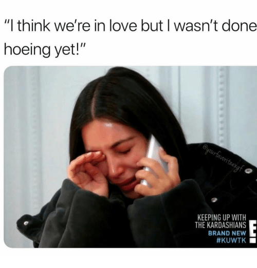 "Kardashians, Keeping Up With the Kardashians, and Love: ""I think we're in love but I wasn't done  hoeing yet!""  en  KEEPING UP WITH  THE KARDASHIANS  BRAND NEW  #KUWTK ■"