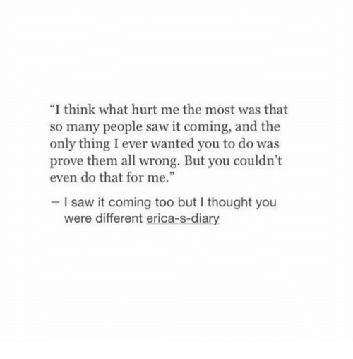 "Diary: ""I think what hurt me the most was that  so many people saw it coming, and the  only thing I ever wanted you to do was  prove them all wrong. But you couldn't  even do that for me.""  I saw it coming too but I thought you  were different erica-s-diary"
