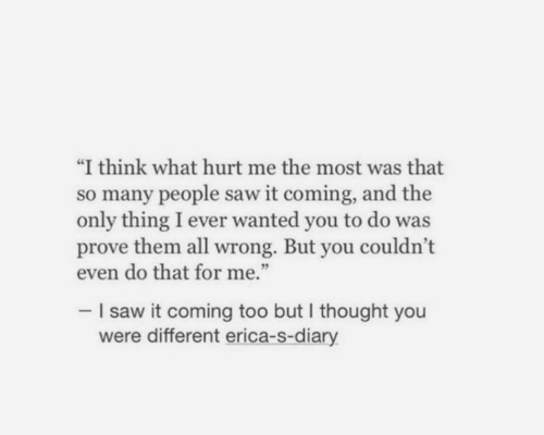 "Saw, Thought, and Wanted: ""I think what hurt me the most was that  so many people saw it coming, and the  only thing I ever wanted you to do was  prove them all wrong. But you couldn't  even do that for me.""  -I saw it coming too but I thought you  were different erica-s-diary"