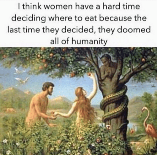 Time, Women, and Humanity: I think women have a hard time  deciding where to eat because the  last time they decided, they doomed  all of humanity