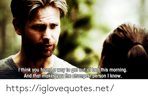 this morning: I think you found a way to ger out of bed this morning.  And that makes you the strongest person I know. https://iglovequotes.net/