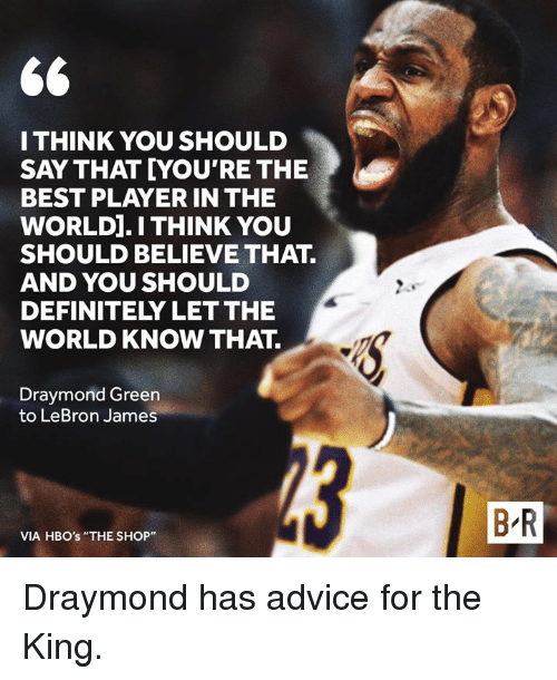 "Advice, Definitely, and Draymond Green: I THINK YOU SHOULD  SAY THAT YOU'RE THE  BEST PLAYER IN THE  WORLD].I THINK YOU  SHOULD BELIEVE THAT.  AND YOU SHOULD  DEFINITELY LET THE  WORLD KNOW THAT.  Draymond Green  to LeBron James  B R  VIA HBO's ""THE SHOP"" Draymond has advice for the King."