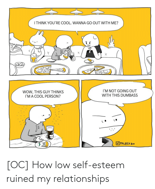 Thinks: I THINK YOU'RE COOL. WANNA GO OUT WITH ME?  I'M NOT GOING OUT  WOW, THIS GUY THỊNKS  I'MA COOL PERSON?  WITH THIS DUMBASS  O PALBEK 800 [OC] How low self-esteem ruined my relationships