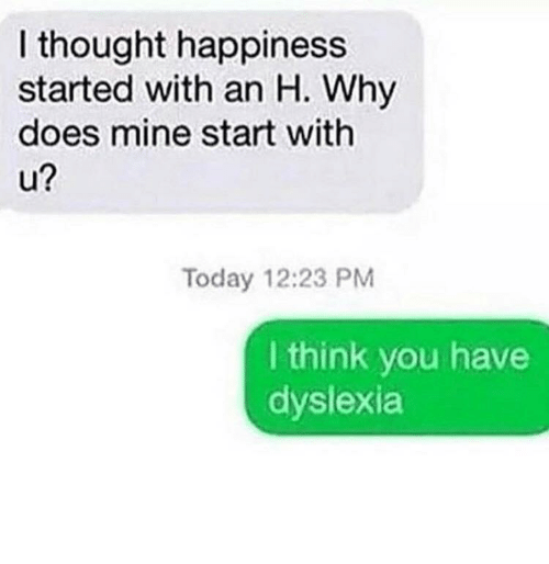 Dyslexia, Today, and Happiness: I thought happiness  started with an H. Why  does mine start with  2  Today 12:23 PM  I think you have  dyslexia