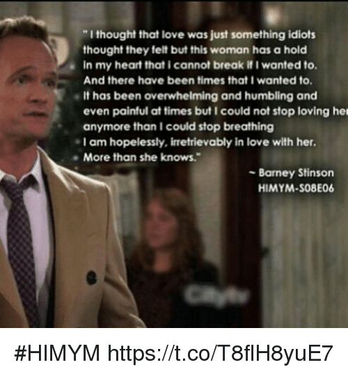 "Barney, Love, and Memes: ""I thought that love was just something idiots  thought they felt but this woman has a hold  in my heart that i cannot break if I wanted to.  And there have been times that I wanted to.  It has been overwhelming and humbling and  even painful at times but I could not stop loving her  anymore than I could stop breathing  I am hopelessly, irretrievably in love with her.  More than she knows.  Barney Stinson  HIMYM-S08E06 #HIMYM https://t.co/T8flH8yuE7"