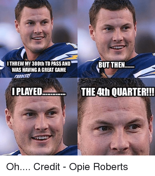 opie: I THREW MY 300th TD PASSAND  WAS HAVING AGREAT GAME  I PLAYED  BUT THEN  THE 4th QUARTER!! Oh....  Credit - Opie Roberts