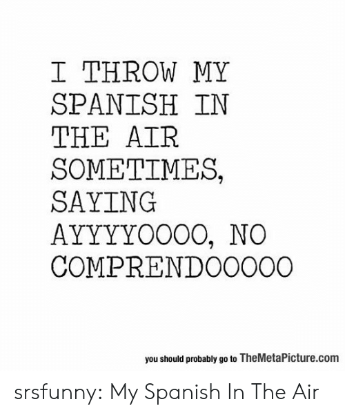Spanish, Tumblr, and Blog: I THROW MY  SPANISH IN  THE AIR  SOMETIMES,  SAYING  AYYYYOO0O, NO  COMPRENDO0000  you should probably go to TheMetaPicture.com srsfunny:  My Spanish In The Air
