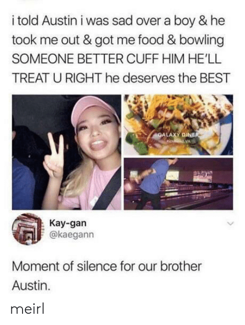 Kay: i told Austin i was sad over a boy & he  took me out & got me food & bowling  SOMEONE BETTER CUFF HIM HE'LL  TREAT U RIGHT he deserves the BEST  GALAXY DINER  pi dVA  Kay-gan  @kaegann  Moment of silence for our brother  Austin meirl