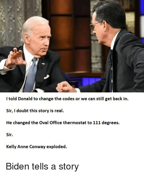 Conway: I told Donald to change the codes or we can still get back in.  Sir, I doubt this story is real.  He changed the Oval Office thermostat to 111 degrees.  Sir.  Kelly Anne Conway exploded. Biden tells a story