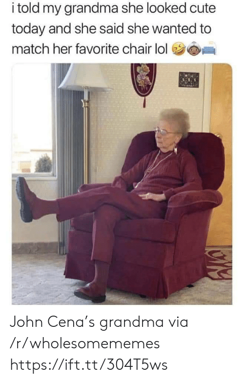 Cute, Grandma, and John Cena: i told my grandma she looked cute  today and she said she wanted to  match her favorite chair lol John Cena's grandma via /r/wholesomememes https://ift.tt/304T5ws
