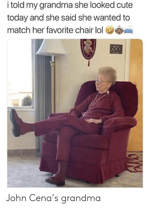 Cute, Grandma, and John Cena: i told my grandma she looked cute  today and she said she wanted to  match her favorite chair lol John Cena's grandma