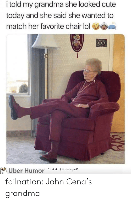 im afraid: i told my grandma she looked cute  today and she said she wanted to  match her favorite chair lol  I'm afraid I just blue myself  Uber Humor failnation:  John Cena's grandma