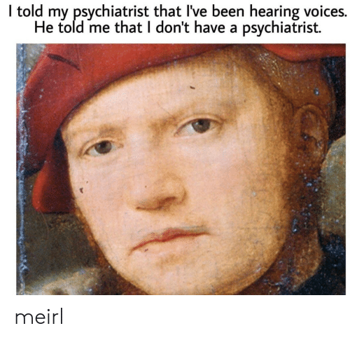 MeIRL, Been, and Psychiatrist: I told my psychiatrist that I've been hearing voices.  He told me that I don't have a psychiatrist. meirl