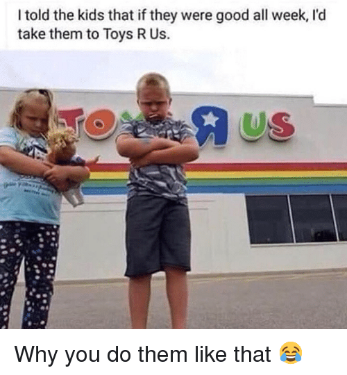 Memes, Toys R Us, and Good: I told the kids that if they were good all week, l'd  take them to Toys R Us.  US Why you do them like that 😂