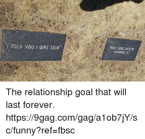Relationship Goal: I TOLD you I wAS SICK  AND IWAS SICK OF  HEARING IT The relationship goal that will last forever.  https://9gag.com/gag/a1ob7jY/sc/funny?ref=fbsc