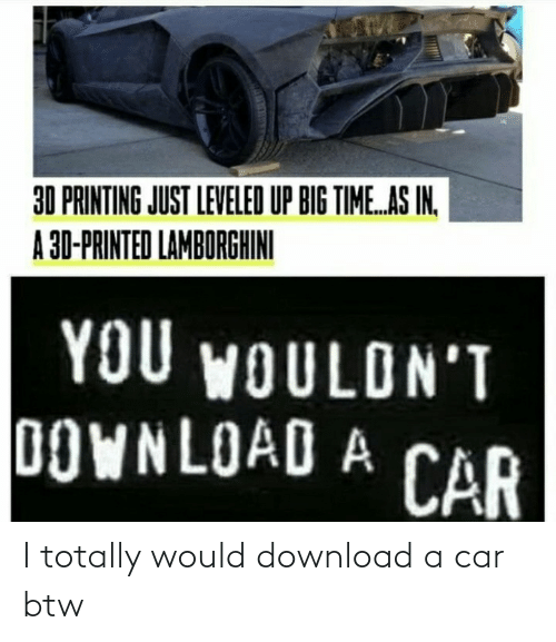 car: I totally would download a car btw