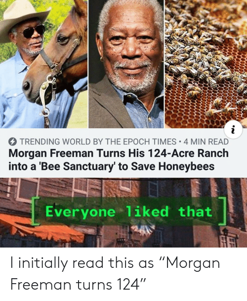 "Morgan Freeman, World, and Epoch: i  TRENDING WORLD BY THE EPOCH TIMES 4 MIN READ  Morgan Freeman Turns His 124-Acre Ranch  into a 'Bee Sanctuary' to Save Honeybees  Everyone 1iked that I initially read this as ""Morgan Freeman turns 124"""