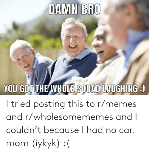 R Memes: I tried posting this to r/memes and r/wholesomememes and I couldn't because I had no car. mom (iykyk) ;(