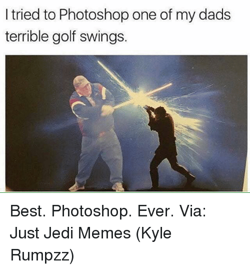 Kylee: I tried to Photoshop one of my dads  terrible golf swings. Best. Photoshop. Ever.   Via: Just Jedi Memes (Kyle Rumpzz)