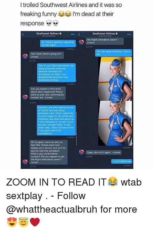 """zoom ins: I trolled Southwest Airlines and it was so  freaking funny  I'm dead at their  response  Southwest Airlines o  Southwest Airlinos O  the Flight Attendants namo?  Hi ve a question regardeng  Linnea  my last  Yes, her name is Britney. This is  Hey there! What's going on?  Linnea  One of your flight attendants was  being extremely rude aod  basically harassed me  throughout my flight I am  disappointed because love  Southwest Airlines  Can you explain a little more  about what happened? Please  send us over your confirmation  number too. Linnea  Basically, sho only referred to me  as """"fattie"""" and was being  oxtremely rude. When asked her  for extra sugar for my coffee sho  hesitated and when she gave me  it sho whispered in my ear you'll  die soon enough fattie It was  really rude, Ehavo a picture of her  if you guys need it for  Oh my gosh, wore so sorry to  hear this. Please know how  232 PM  deeply sorry we are, and we'll be  sure to note this complaint.  Opps, she did it again  Linnea  What's your confirmation  number? Did you happen to get  the Flight Attendants name?  I CANT BREATHE  Linnea ZOOM IN TO READ IT😂 wtab sextplay . - Follow @whattheactualbruh for more😍😇❤️"""