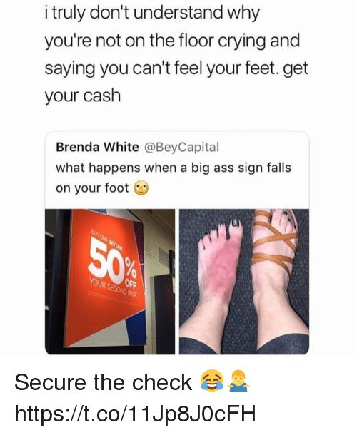 Ass, Crying, and Big Ass: i truly don't understand why  you're not on the floor crying and  saying you can't feel your feet. get  your cash  Brenda White @BeyCapital  what happens when a big ass sign falls  on your foot  D PAIR Secure the check 😂🤷‍♂️ https://t.co/11Jp8J0cFH