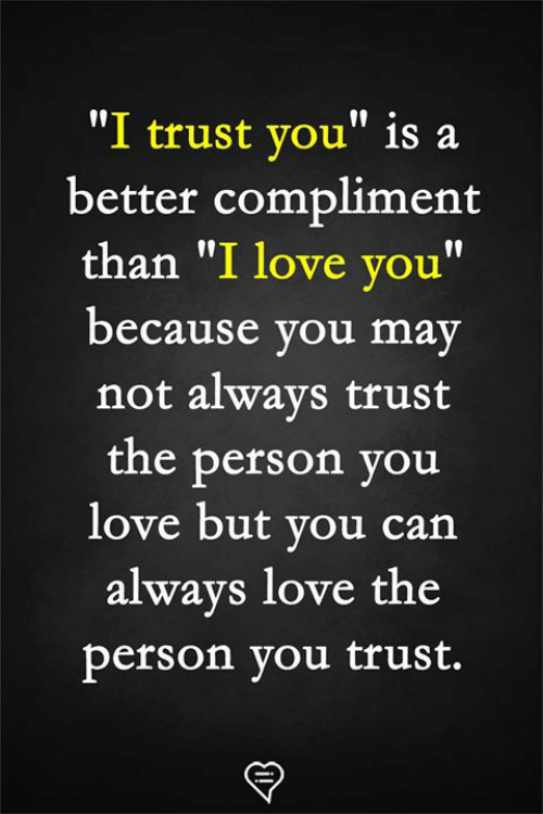 "Love, Memes, and I Love You: ""I trust you"" is a  better compliment  than ""I love you""  because you may  not alwavs trust  the person you  love but you can  alwavs love the  person you trust."