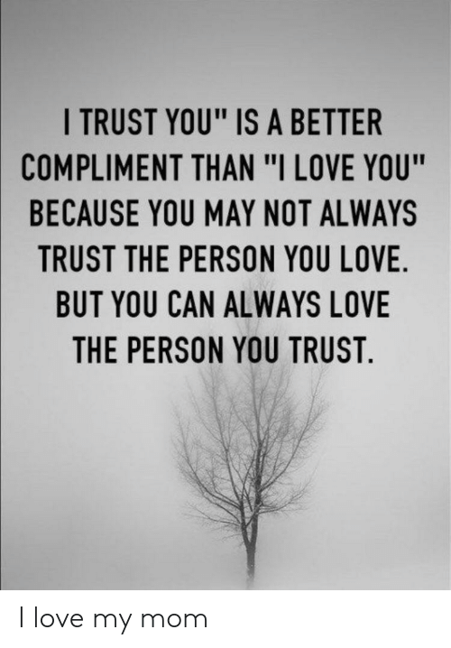 """Love, I Love You, and Im 14 & This Is Deep: I TRUST YOU"""" IS A BETTER  COMPLIMENT THAN """"I LOVE YOU""""  BECAUSE YOU MAY NOT ALWAYS  TRUST THE PERSON YOU LOVE.  BUT YOU CAN ALWAYS LOVE  THE PERSON YOU TRUST. I love my mom"""