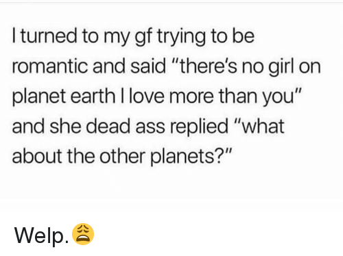 "Ass, Love, and Earth: I turned to my gf trying to be  romantic and said ""there's no girl on  planet earth l love more than you""  and she dead ass replied ""what  about the other planets?"" Welp.😩"